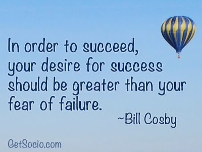 In order to succeed, your desire for success should be greater than your fear of failure. Bill Cosby